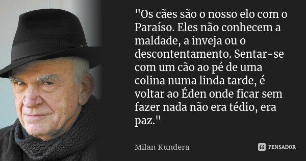 """""""Os cães são o nosso elo com o Paraíso. Eles não conhecem a maldade, a inveja ou o descontentamento. Sentar-se com um cão ao pé de uma colina numa linda ta... Frase de Milan Kundera."""