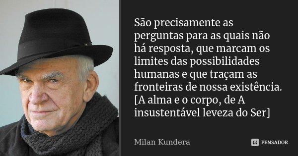 São precisamente as perguntas para as quais não há resposta, que marcam os limites das possibilidades humanas e que traçam as fronteiras de nossa existência. [A... Frase de Milan Kundera.