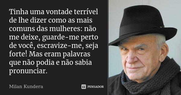 Tinha uma vontade terrível de lhe dizer como as mais comuns das mulheres: não me deixe, guarde-me perto de você, escravize-me, seja forte! Mas eram palavras que... Frase de Milan Kundera.