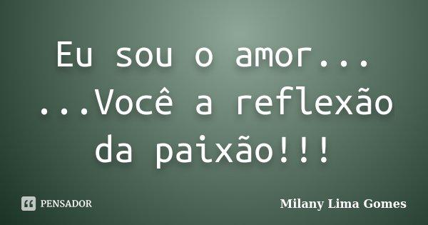 Eu sou o amor... ...Você a reflexão da paixão!!!... Frase de Milany Lima Gomes.