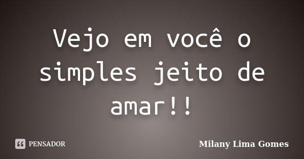 Vejo em você o simples jeito de amar!!... Frase de Milany Lima Gomes.