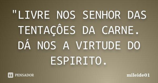 """""""LIVRE NOS SENHOR DAS TENTAÇÔES DA CARNE. DÁ NOS A VIRTUDE DO ESPIRITO.... Frase de MILEIDE01."""