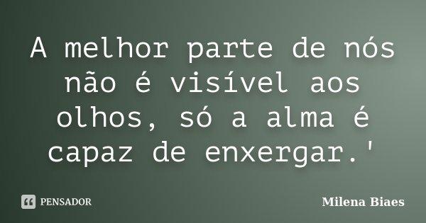 A melhor parte de nós não é visível aos olhos, só a alma é capaz de enxergar.'... Frase de Milena Biaes.