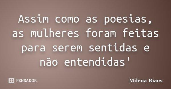 Assim como as poesias, as mulheres foram feitas para serem sentidas e não entendidas'... Frase de Milena Biaes.