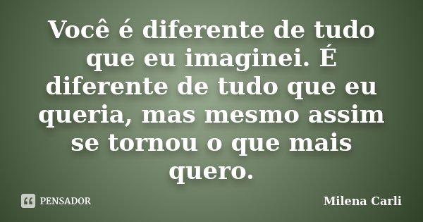 Você é diferente de tudo que eu imaginei. É diferente de tudo que eu queria, mas mesmo assim se tornou o que mais quero.... Frase de Milena Carli.