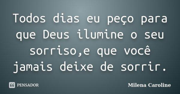 Todos dias eu peço para que Deus ilumine o seu sorriso,e que você jamais deixe de sorrir.... Frase de MIlena Caroline.