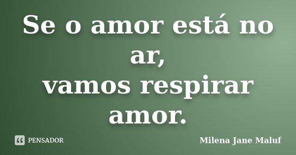 Se o amor está no ar, vamos respirar amor.... Frase de Milena Jane Maluf.