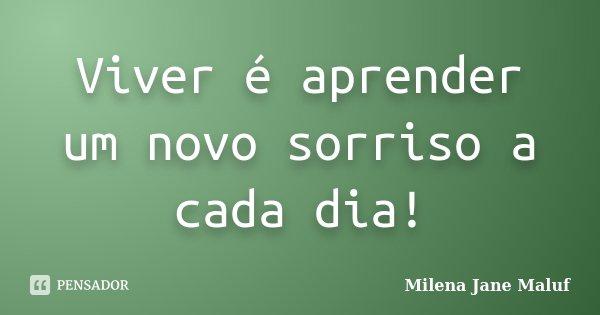 Viver é aprender um novo sorriso a cada dia!... Frase de Milena Jane Maluf.