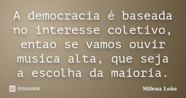 A democracia é baseada no interesse coletivo, entao se vamos ouvir musica alta, que seja a escolha da maioria.... Frase de Milena Leão.