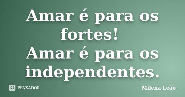 Amar é para os fortes! Amar é para os independentes.... Frase de Milena Leão.