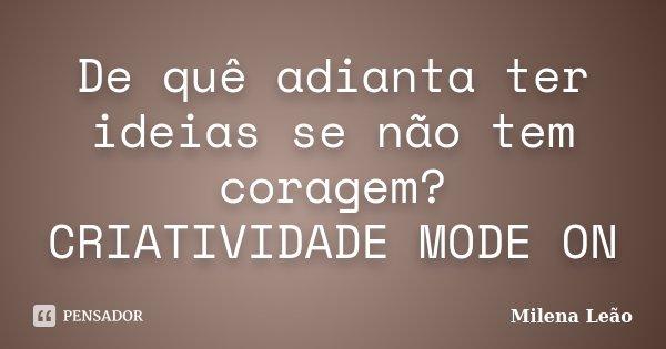 De quê adianta ter ideias se não tem coragem? CRIATIVIDADE MODE ON... Frase de Milena Leão.