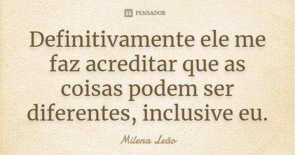 Definitivamente ele me faz acreditar que as coisas podem ser diferentes, inclusive eu.... Frase de Milena Leão.