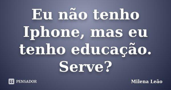 Eu não tenho Iphone, mas eu tenho educação. Serve?... Frase de Milena Leão.