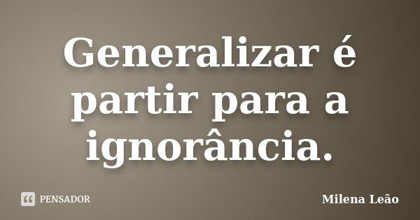 Generalizar é partir para a ignorância.... Frase de Milena Leão.
