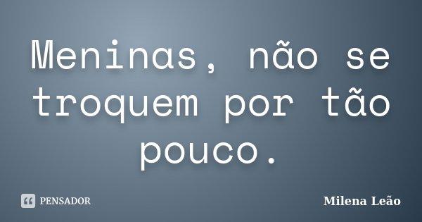 Meninas, não se troquem por tão pouco.... Frase de Milena Leão.