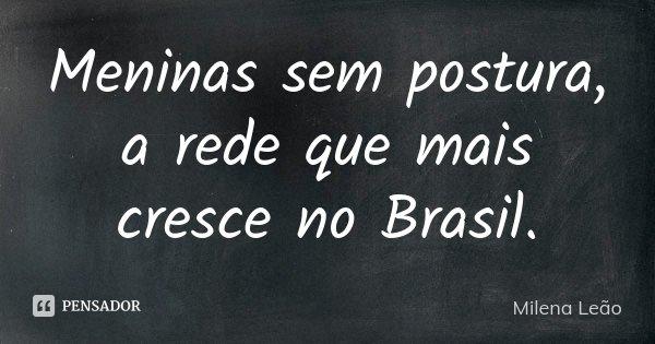 Meninas sem postura, a rede que mais cresce no Brasil.... Frase de Milena Leão.