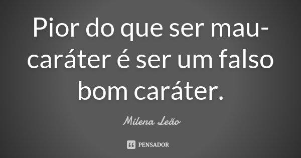 Pior Do Que Ser Mau Caráter, é Ser Um... Milena Leão