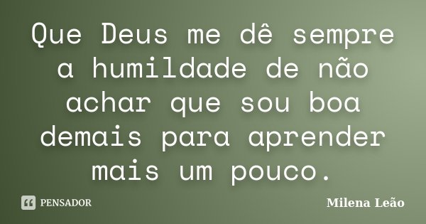 Que Deus me dê sempre a humildade de não achar que sou boa demais para aprender mais um pouco.... Frase de Milena Leão.