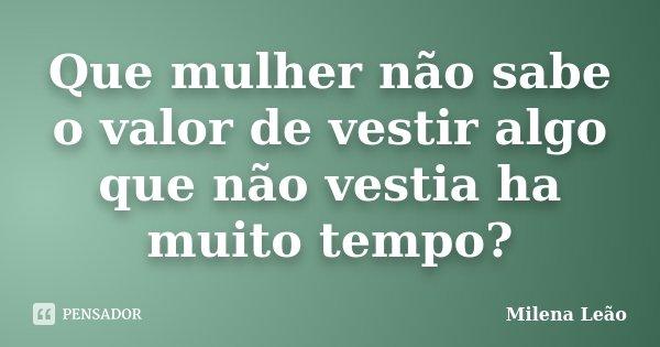 Que mulher não sabe o valor de vestir algo que não vestia ha muito tempo?... Frase de Milena Leão.