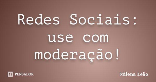 Redes Sociais: use com moderação!... Frase de Milena Leão.