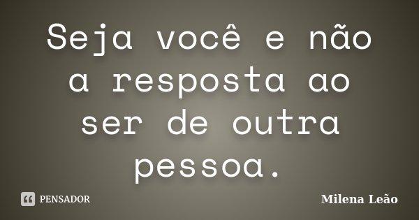 Seja você e não a resposta ao ser de outra pessoa.... Frase de Milena Leão.