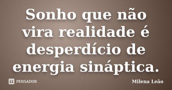 Sonho que não vira realidade é desperdício de energia sináptica.... Frase de Milena Leão.
