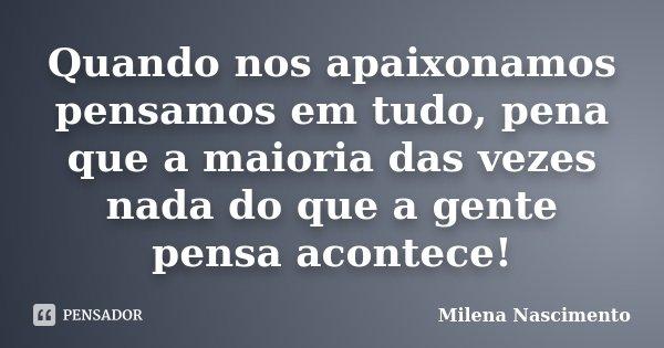 Quando nos apaixonamos pensamos em tudo, pena que a maioria das vezes nada do que a gente pensa acontece!... Frase de Milena Nascimento.