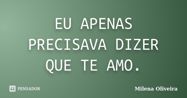 EU APENAS PRECISAVA DIZER QUE TE AMO.... Frase de Milena Oliveira.