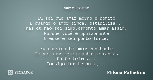 Amor morno Eu sei que amar morno é bonito É quando o amor finca, estabiliza... Mas eu não sei simplesmente amar assim. Porque você é apaixonante E esse é seu po... Frase de Milena Palladino.