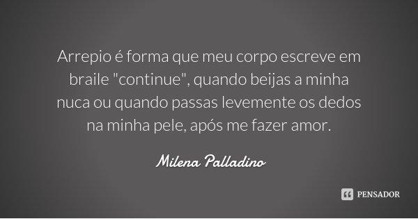 """Arrepio é forma que meu corpo escreve em braile """"continue"""", quando beijas a minha nuca ou quando passas levemente os dedos na minha pele, após me faze... Frase de Milena Palladino."""