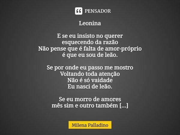 Leonina E se eu insisto no querer esquecendo da razão Não pense que é falta de amor próprio é que eu sou de leão. Se por onde eu passo me mostro Voltando toda a... Frase de Milena Palladino.