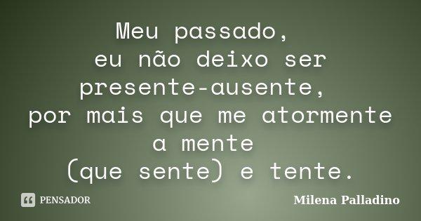 Meu passado, eu não deixo ser presente-ausente, por mais que me atormente a mente (que sente) e tente.... Frase de Milena Palladino.