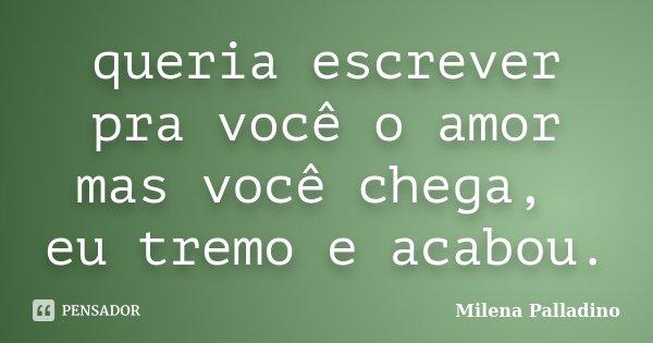 queria escrever pra você o amor mas você chega, eu tremo e acabou.... Frase de Milena Palladino.