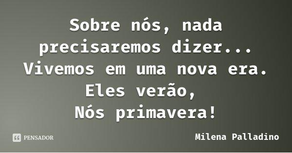 Sobre nós, nada precisaremos dizer... Vivemos em uma nova era. Eles verão, Nós primavera!... Frase de Milena Palladino.