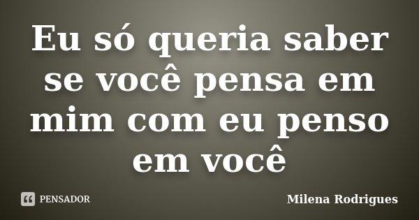 Eu só queria saber se você pensa em mim com eu penso em você... Frase de Milena Rodrigues.