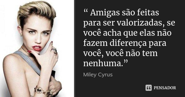 """"""" Amigas são feitas para ser valorizadas, se você acha que elas não fazem diferença para você, você não tem nenhuma.""""... Frase de Miley Cyrus."""