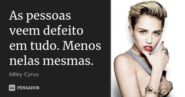 As pessoas veem defeito em tudo. Menos nelas mesmas.... Frase de Miley Cyrus.