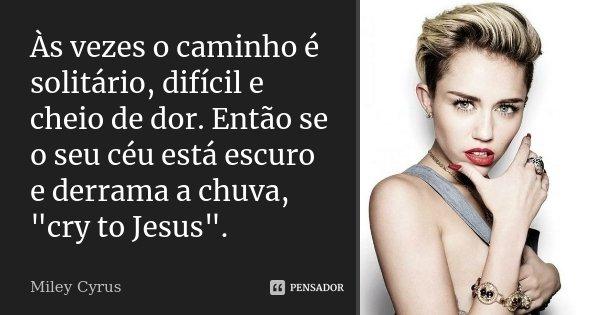 """As vezes o caminho é solitário, difícil e cheio de dor. Então se o seu céu está escuro e derrama a chuva, 'cry to jesus'""""... Frase de Miley Cyrus."""