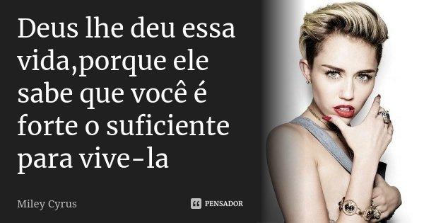 Deus lhe deu essa vida,porque ele sabe que você é forte o suficiente para vive-la... Frase de Miley Cyrus.