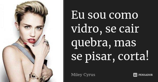 Eu sou como vidro, se cair quebra, mas se pisar, corta!... Frase de Miley cyrus.