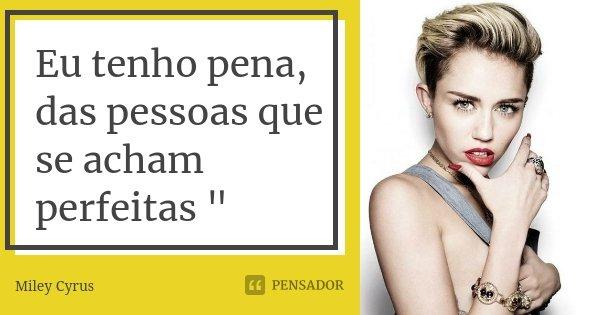 """Eu tenho pena, das pessoas que se acham perfeitas """"... Frase de - Miley Cyrus."""