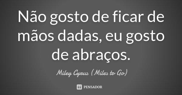 Não gosto de ficar de mãos dadas, eu gosto de abraços.... Frase de Miley Cyrus (Miles to Go).