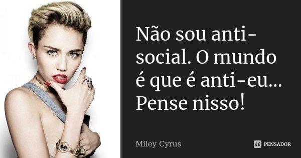 Não sou anti-social. O mundo é que é anti-eu... Pense nisso!... Frase de Miley Cyrus.