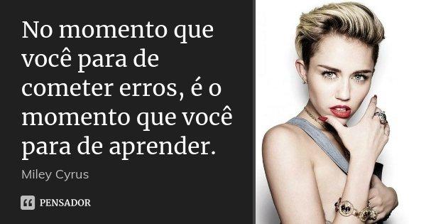 No momento que você para de cometer erros, é o momento que você para de aprender.... Frase de Miley Cyrus.
