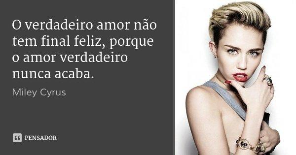 O verdadeiro amor não tem final feliz, porque o amor verdadeiro nunca acaba.... Frase de Miley Cyrus.