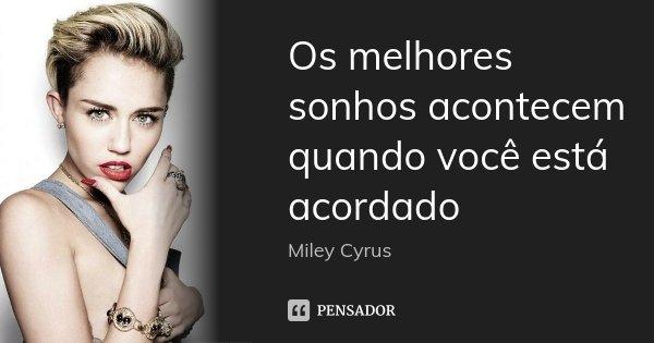 Os melhores sonhos acontecem quando você está acordado... Frase de Miley Cyrus.