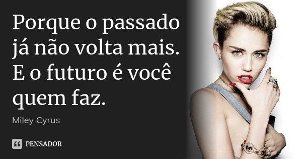Porque o passado já não volta mais. E o futuro é você quem faz.... Frase de Miley Cyrus.