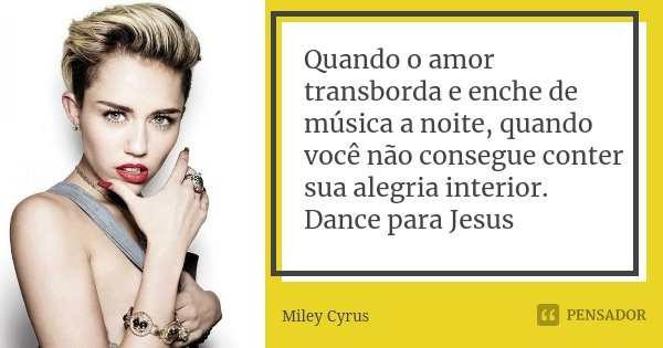Quando o amor transborda e enche de música a noite, quando você não consegue conter sua alegria interior. Dance para Jesus... Frase de Miley Cyrus.