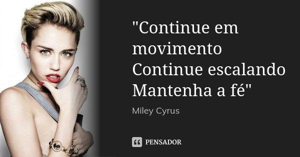 """""""Continue em movimento Continue escalando Mantenha a fé""""... Frase de Miley Cyrus."""