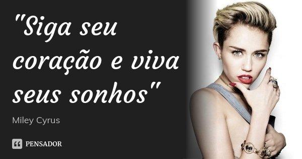 """""""Siga seu coração e viva seus sonhos""""... Frase de Miley Cyrus."""